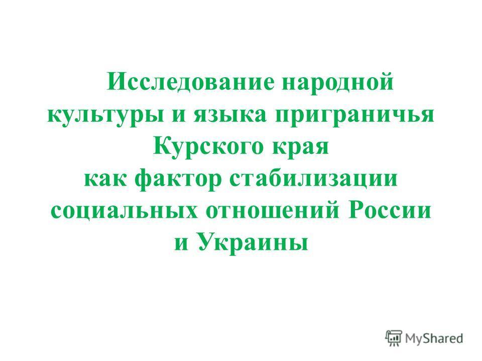 Исследование народной культуры и языка приграничья Курского края как фактор стабилизации социальных отношений России и Украины