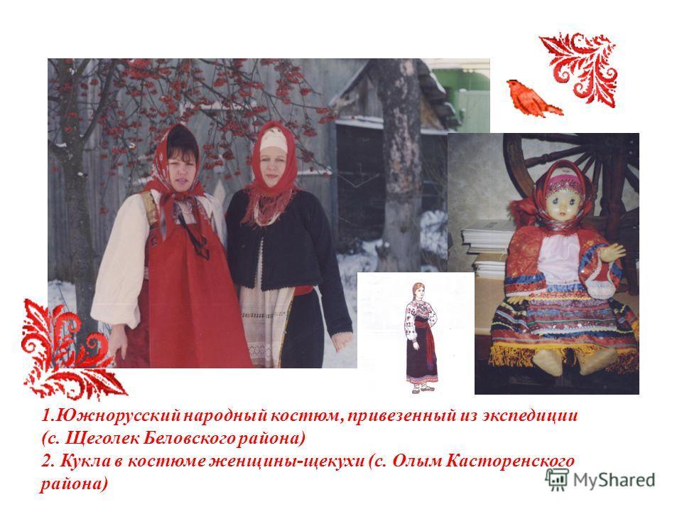 1.Южнорусский народный костюм, привезенный из экспедиции (с. Щеголек Беловского района) 2. Кукла в костюме женщины-щекухи (с. Олым Касторенского района)