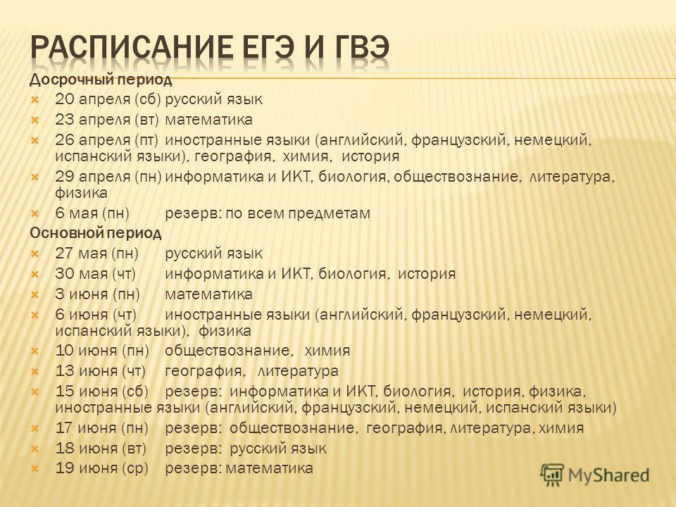 Досрочный период 20 апреля (сб)русский язык 23 апреля (вт)математика 26 апреля (пт)иностранные языки (английский, французский, немецкий, испанский языки), география, химия, история 29 апреля (пн)информатика и ИКТ, биология, обществознание, литература