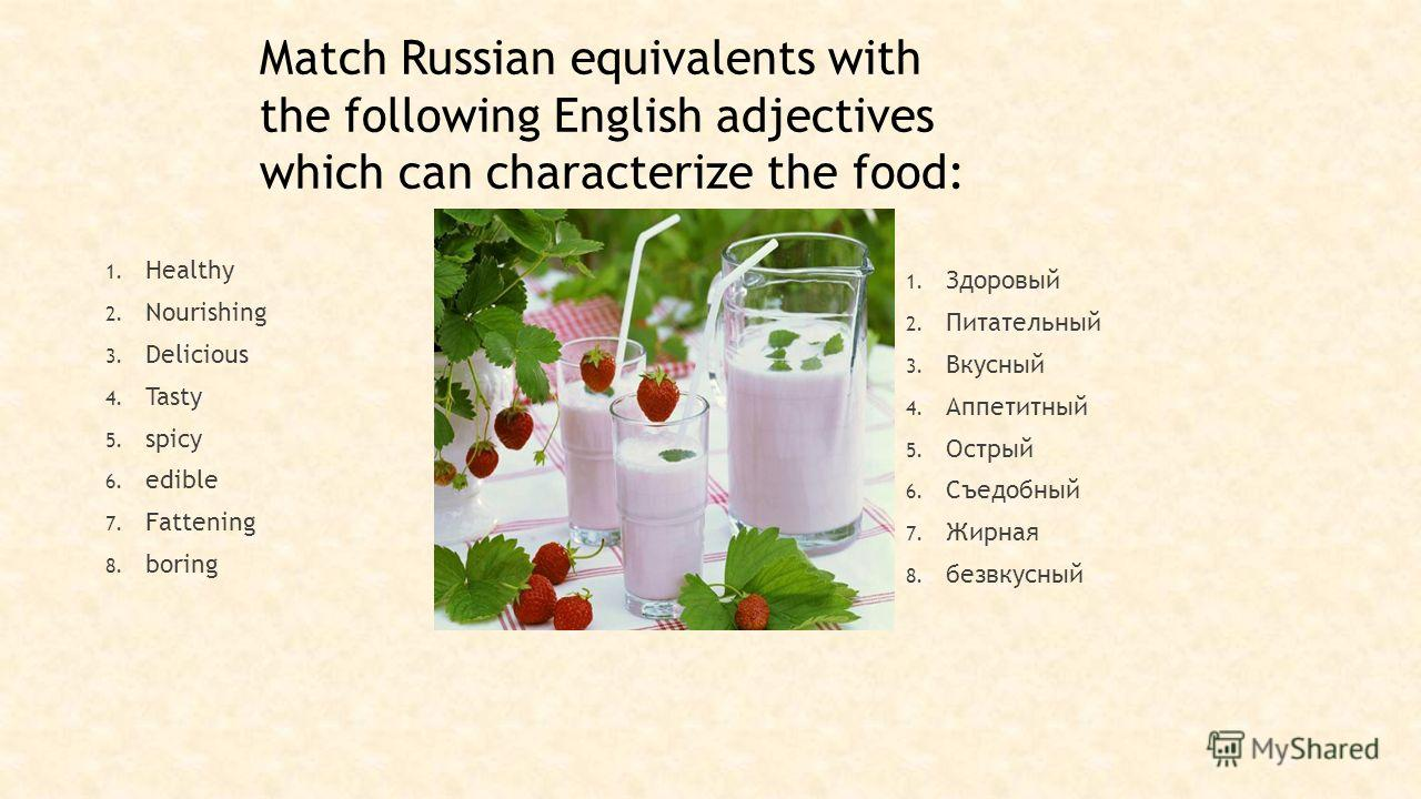 Match Russian equivalents with the following English adjectives which can characterize the food: 1. Healthy 2. Nourishing 3. Delicious 4. Tasty 5. spicy 6. edible 7. Fattening 8. boring 1. Здоровый 2. Питательный 3. Вкусный 4. Аппетитный 5. Острый 6.