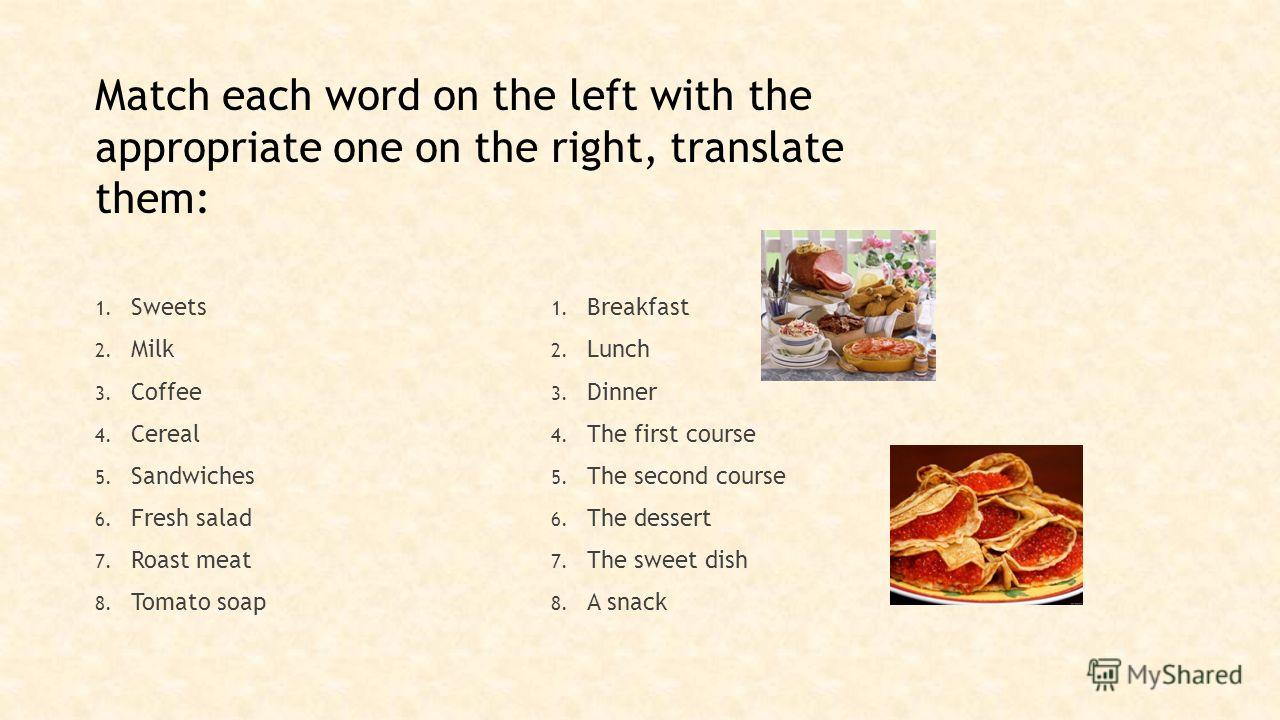 Match each word on the left with the appropriate one on the right, translate them: 1. Sweets 2. Milk 3. Coffee 4. Cereal 5. Sandwiches 6. Fresh salad 7. Roast meat 8. Tomato soap 1. Breakfast 2. Lunch 3. Dinner 4. The first course 5. The second cours