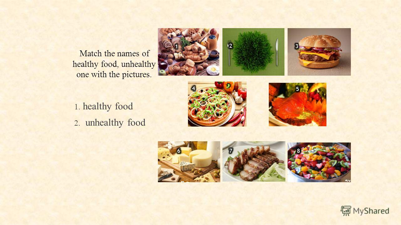 Match the names of healthy food, unhealthy one with the pictures. 1. healthy food 2. unhealthy food