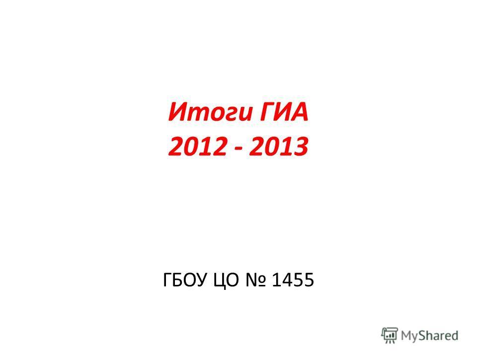 Итоги ГИА 2012 - 2013 ГБОУ ЦО 1455