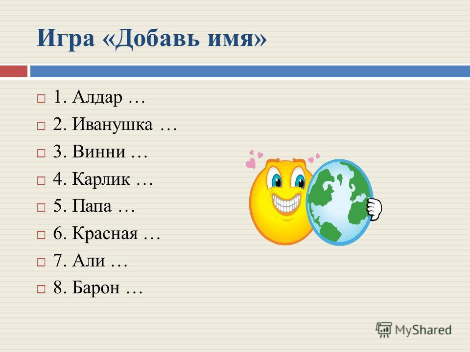 Игра «Добавь имя» 1. Алдар … 2. Иванушка … 3. Винни … 4. Карлик … 5. Папа … 6. Красная … 7. Али … 8. Барон …