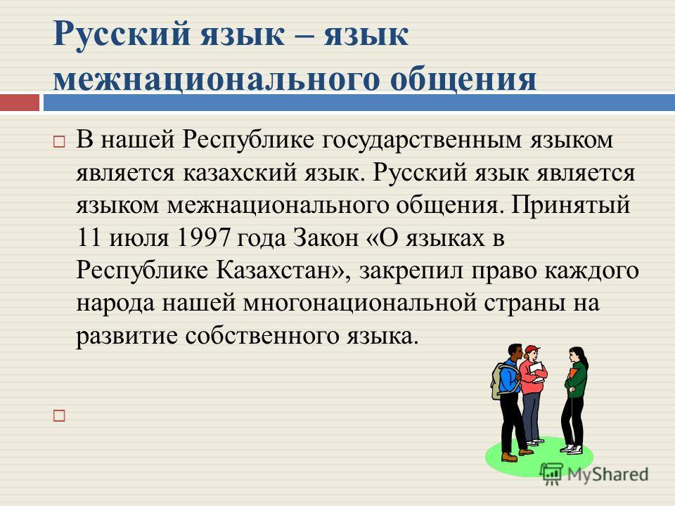 Русский язык – язык межнационального общения В нашей Республике государственным языком является казахский язык. Русский язык является языком межнационального общения. Принятый 11 июля 1997 года Закон «О языках в Республике Казахстан», закрепил право