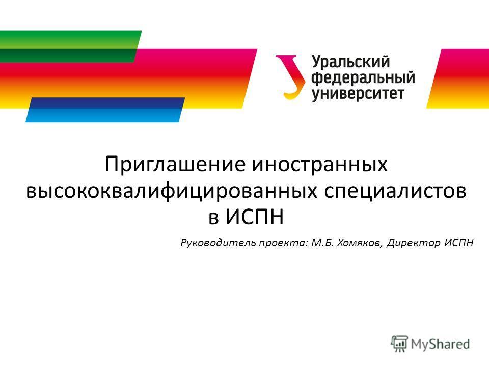 Приглашение иностранных высококвалифицированных специалистов в ИСПН Руководитель проекта: М.Б. Хомяков, Директор ИСПН