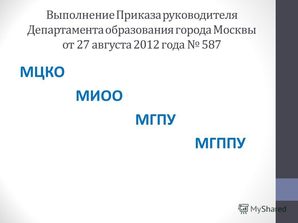 Выполнение Приказа руководителя Департамента образования города Москвы от 27 августа 2012 года 587 МЦКО МИОО МГПУ МГППУ