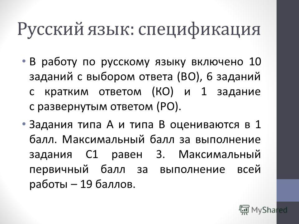 Русский язык: спецификация В работу по русскому языку включено 10 заданий с выбором ответа (ВО), 6 заданий с кратким ответом (КО) и 1 задание с развернутым ответом (РО). Задания типа А и типа В оцениваются в 1 балл. Максимальный балл за выполнение за