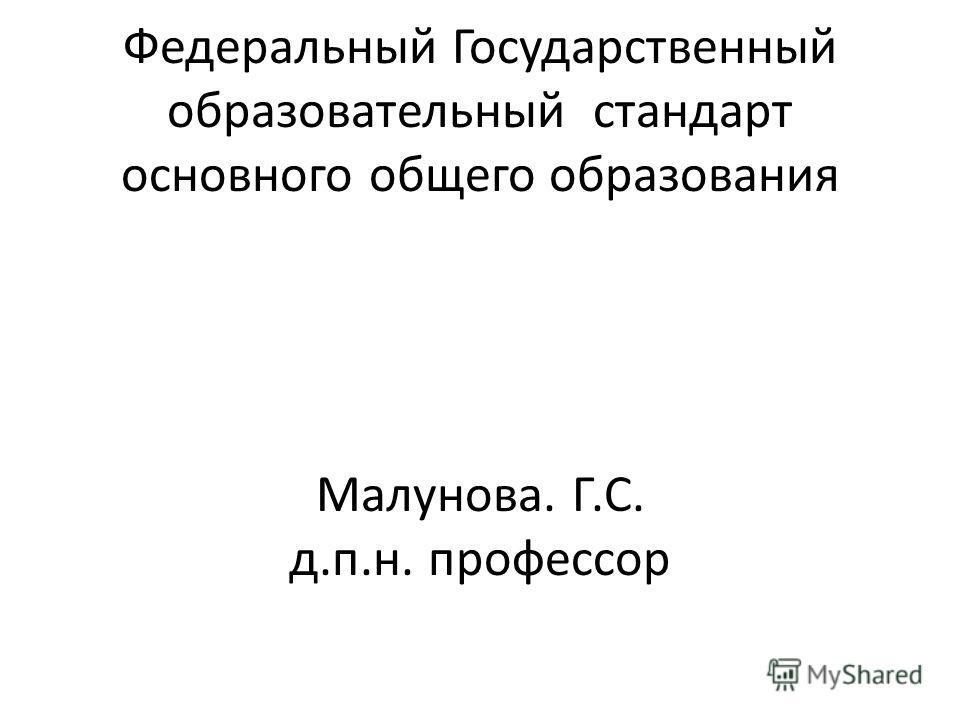 Федеральный Государственный образовательный стандарт основного общего образования Малунова. Г.С. д.п.н. профессор