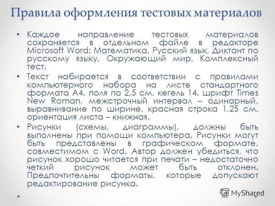 Правила оформления тестовых материалов Каждое направление тестовых материалов сохраняется в отдельном файле в редакторе Microsoft Word: Математика, Русский язык, Диктант по русскому языку, Окружающий мир, Комплексный тест. Текст набирается в соответс