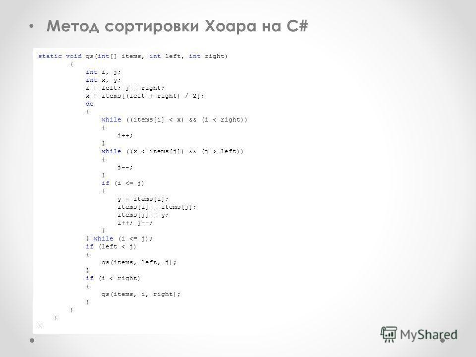 Метод сортировки Хоара на С# static void qs(int[] items, int left, int right) { int i, j; int x, y; i = left; j = right; x = items[(left + right) / 2]; do { while ((items[i] < x) && (i < right)) { i++; } while ((x left)) { j--; } if (i