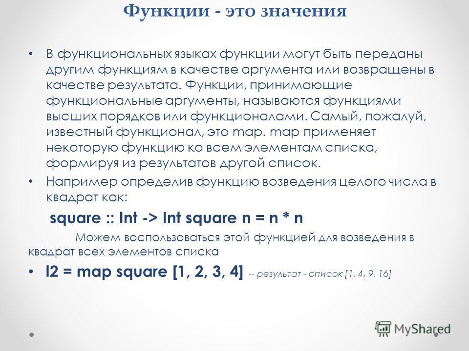Функции - это значения В функциональных языках функции могут быть переданы другим функциям в качестве аргумента или возвращены в качестве результата. Функции, принимающие функциональные аргументы, называются функциями высших порядков или функционалам