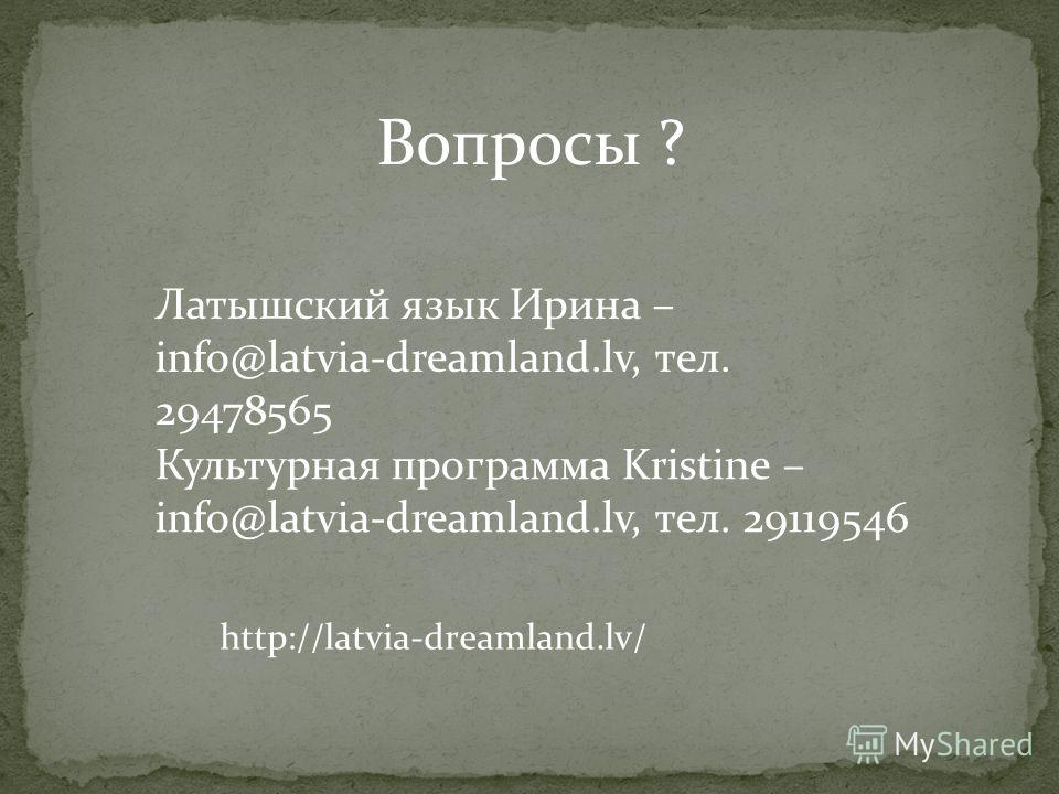 Латышский язык Ирина – info@latvia-dreamland.lv, тел. 29478565 Культурная программа Kristine – info@latvia-dreamland.lv, тел. 29119546 Вопросы ? http://latvia-dreamland.lv/
