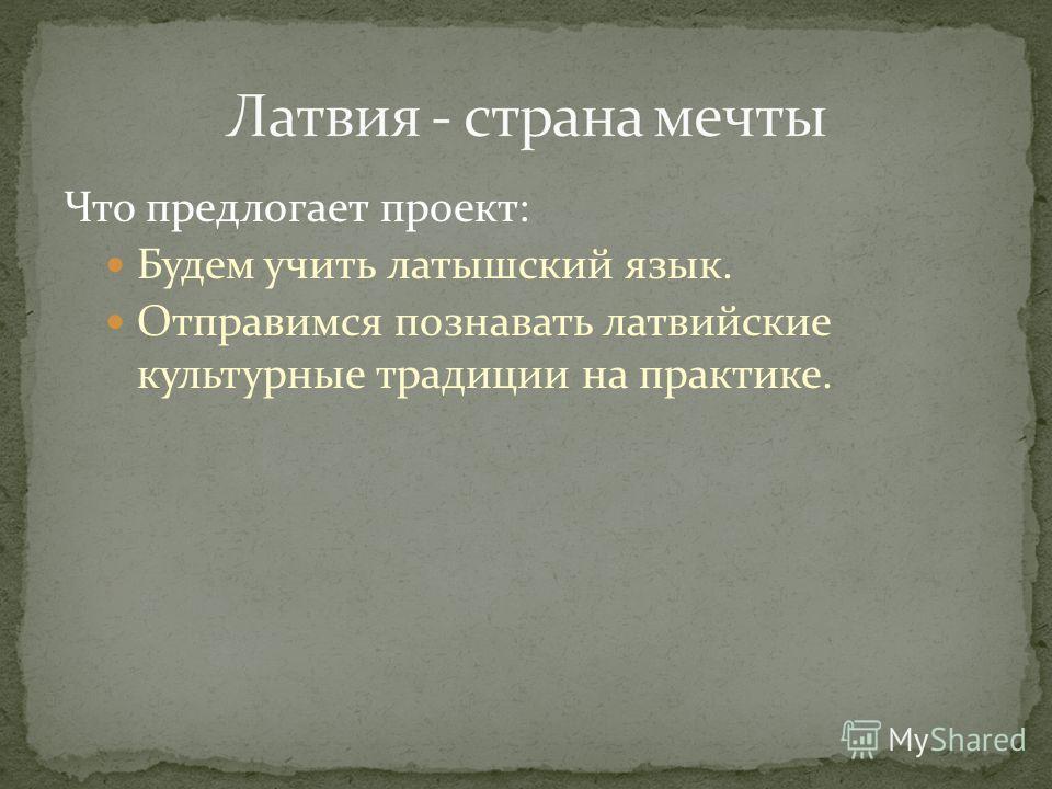 Что предлогает проект: Будем учить латышский язык. Отправимся познавать латвийские культурные традиции на практике.