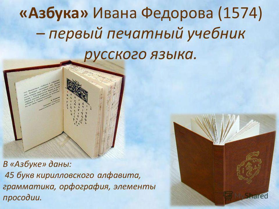 «Азбука» Ивана Федорова (1574) – первый печатный учебник русского языка. В «Азбуке» даны: 45 букв кирилловского алфавита, грамматика, орфография, элементы просодии.
