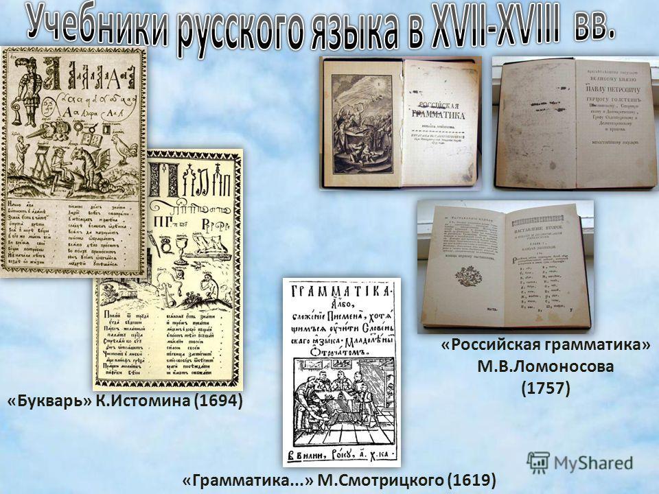 «Грамматика...» М.Смотрицкого (1619) «Букварь» К.Истомина (1694) «Российская грамматика» М.В.Ломоносова (1757)