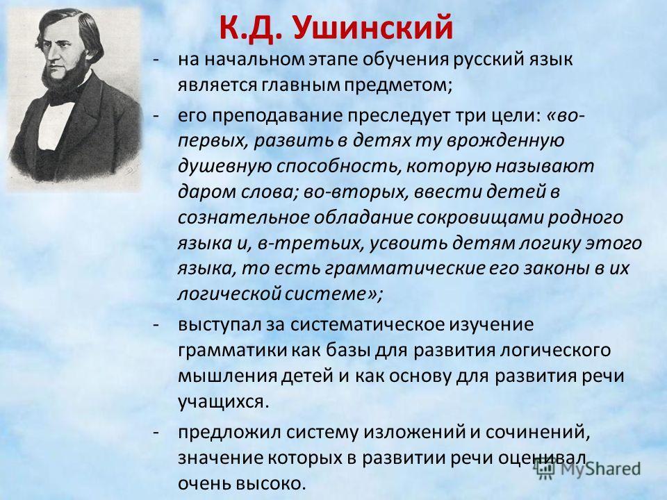 К.Д. Ушинский -на начальном этапе обучения русский язык является главным предметом; -его преподавание преследует три цели: «во- первых, развить в детях ту врожденную душевную способность, которую называют даром слова; во-вторых, ввести детей в сознат