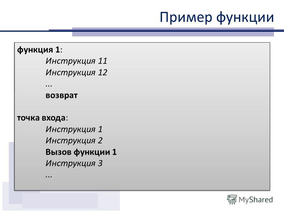 Пример функции функция 1: Инструкция 11 Инструкция 12... возврат точка входа: Инструкция 1 Инструкция 2 Вызов функции 1 Инструкция 3... функция 1: Инструкция 11 Инструкция 12... возврат точка входа: Инструкция 1 Инструкция 2 Вызов функции 1 Инструкци