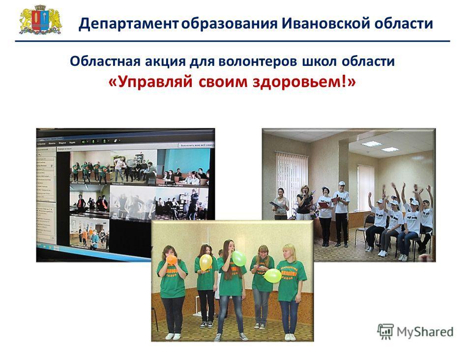 Областная акция для волонтеров школ области «Управляй своим здоровьем!» Департамент образования Ивановской области