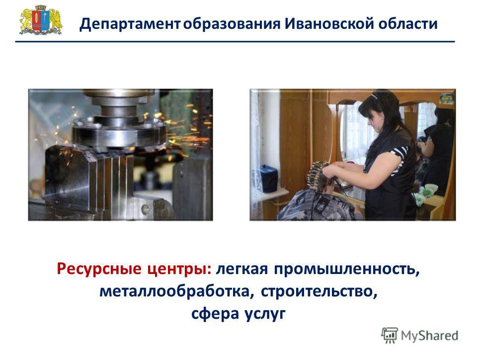 Ресурсные центры: легкая промышленность, металлообработка, строительство, сфера услуг Департамент образования Ивановской области