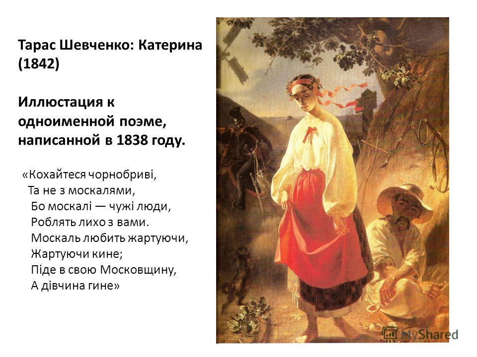 Тарас Шевченко: Катерина (1842) Иллюстация к одноименной поэме, написанной в 1838 году. «Кохайтеся чорнобриві, Та не з москалями, Бо москалі чужі люди, Роблять лихо з вами. Москаль любить жартуючи, Жартуючи кине; Піде в свою Московщину, А дівчина гин