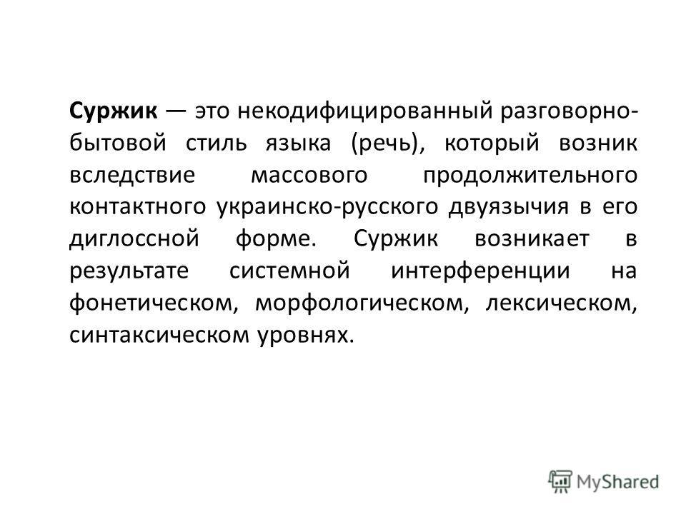 Суржик это некодифицированный разговорно- бытовой стиль языка (речь), который возник вследствие массового продолжительного контактного украинско-русского двуязычия в его диглоссной форме. Суржик возникает в результате системной интерференции на фонет