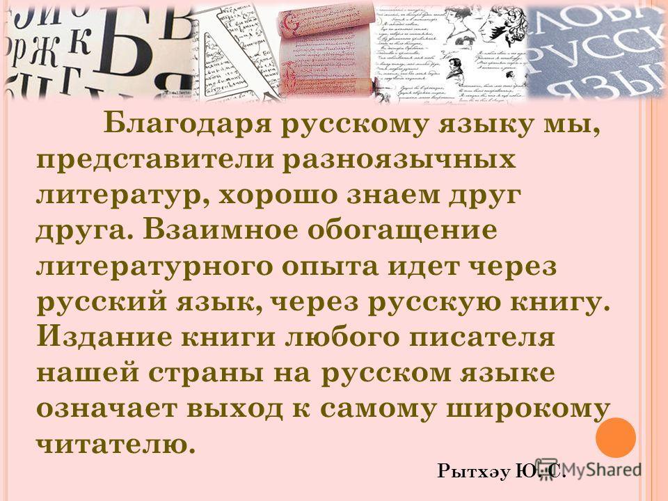Благодаря русскому языку мы, представители разноязычных литератур, хорошо знаем друг друга. Взаимное обогащение литературного опыта идет через русский язык, через русскую книгу. Издание книги любого писателя нашей страны на русском языке означает вых