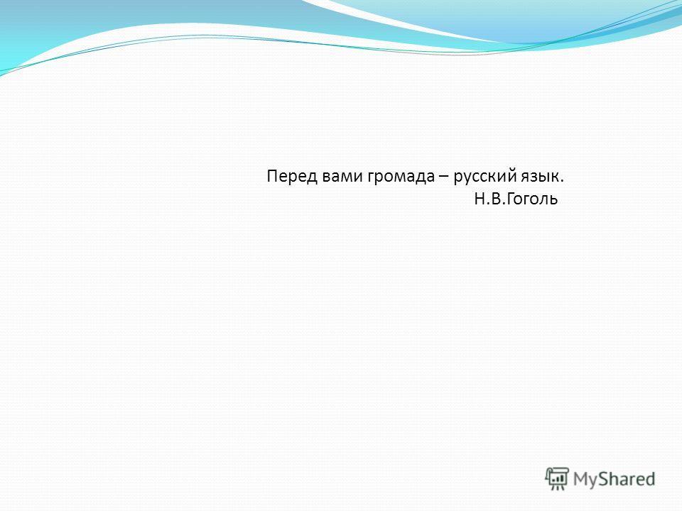 Перед вами громада – русский язык. Н.В.Гоголь