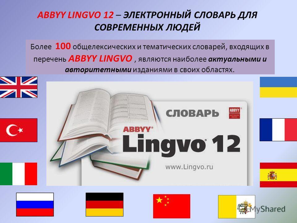 Более 100 общелексических и тематических словарей, входящих в перечень ABBYY LINGVO, являются наиболее актуальными и авторитетными изданиями в своих областях. ABBYY LINGVO 12 – ЭЛЕКТРОННЫЙ СЛОВАРЬ ДЛЯ СОВРЕМЕННЫХ ЛЮДЕЙ
