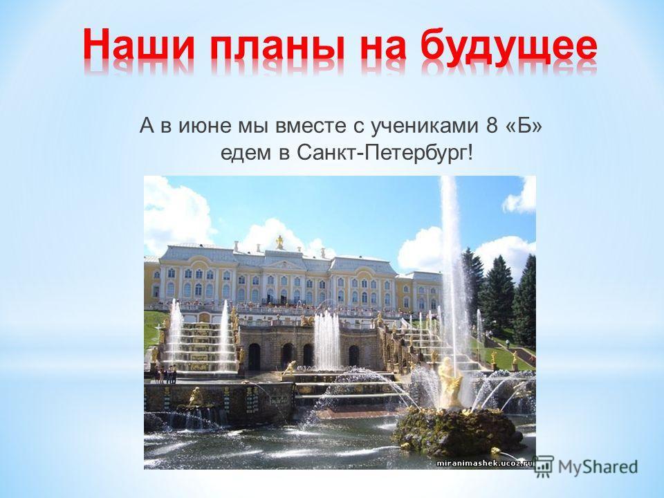 А в июне мы вместе с учениками 8 «Б» едем в Санкт-Петербург!