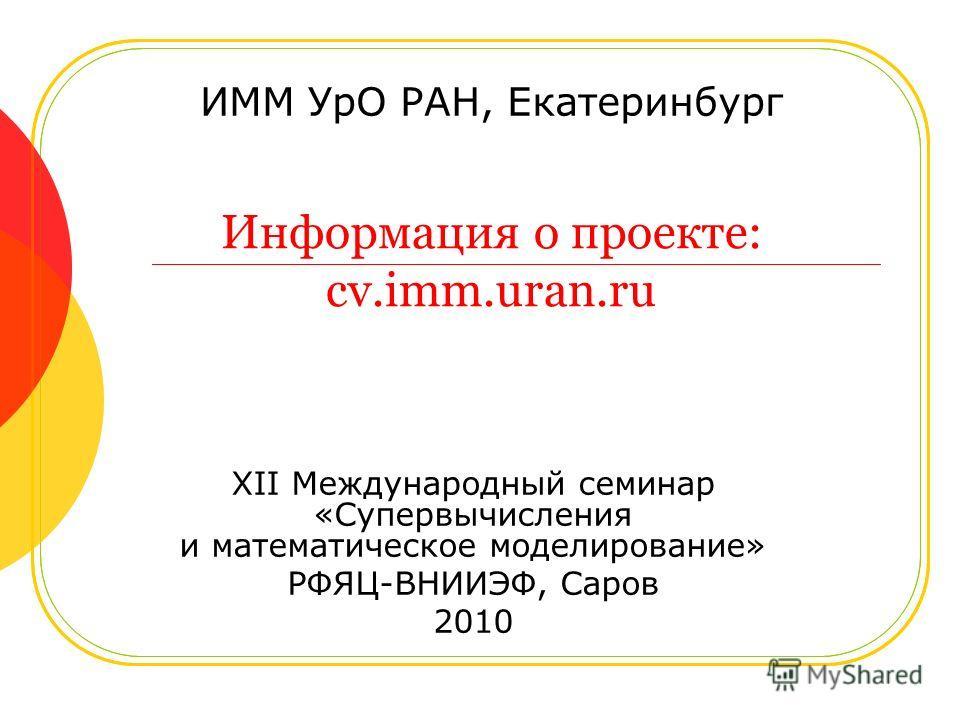 Информация о проекте: cv.imm.uran.ru ИММ УрО РАН, Екатеринбург XII Международный семинар «Супервычисления и математическое моделирование» РФЯЦ-ВНИИЭФ, Саров 2010