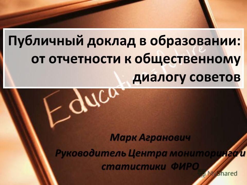 Публичный доклад в образовании: от отчетности к общественному диалогу советов Марк Агранович Руководитель Центра мониторинга и статистики ФИРО