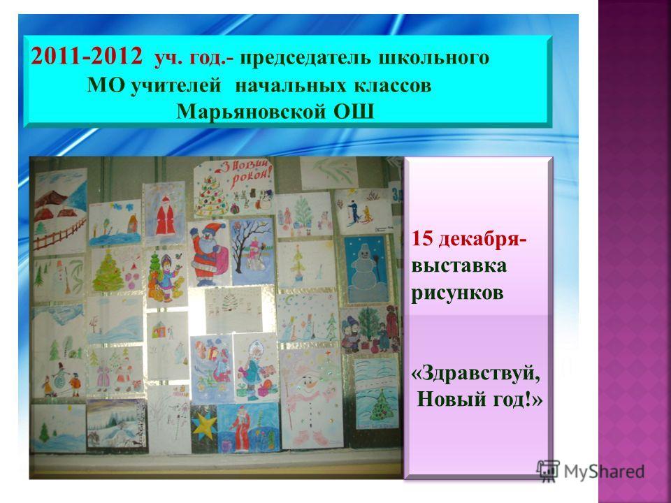 2011-2012 уч. год.- председатель школьного МО учителей начальных классов Марьяновской ОШ 15 декабря- выставка рисунков «Здравствуй, Новый год!» 15 декабря- выставка рисунков «Здравствуй, Новый год!»