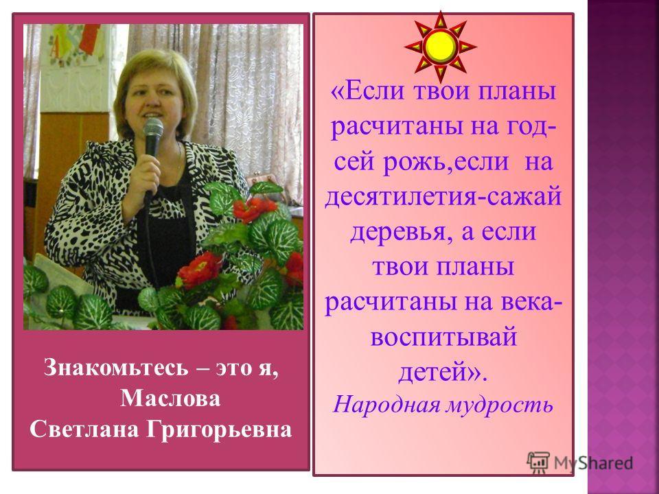 Знакомьтесь – это я, Маслова Светлана Григорьевна «Если твои планы расчитаны на год- сей рожь,если на десятилетия-сажай деревья, а если твои планы расчитаны на века- воспитывай детей». Народная мудрость