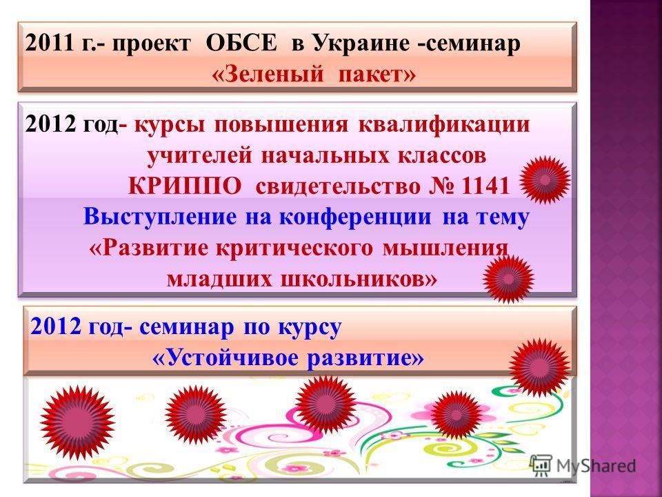 2011 г.- проект ОБСЕ в Украине -семинар «Зеленый пакет» 2011 г.- проект ОБСЕ в Украине -семинар «Зеленый пакет» 2012 год- курсы повышения квалификации учителей начальных классов КРИППО свидетельство 1141 Выступление на конференции на тему «Развитие к