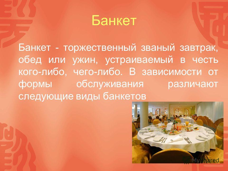 Банкет Банкет - торжественный званый завтрак, обед или ужин, устраиваемый в честь кого-либо, чего-либо. В зависимости от формы обслуживания различают следующие виды банкетов