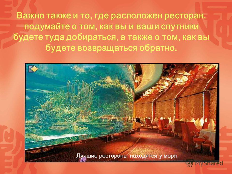 Важно также и то, где расположен ресторан. подумайте о том, как вы и ваши спутники будете туда добираться, а также о том, как вы будете возвращаться обратно. Лучшие рестораны находятся у моря