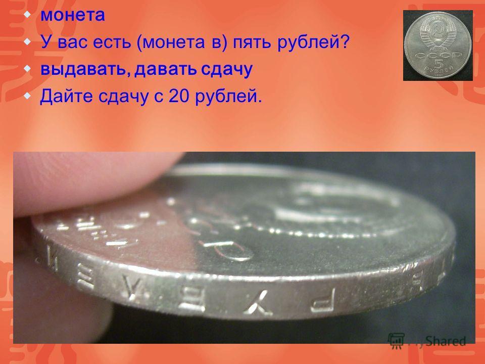 монета У вас есть (монета в) пять рублей? выдавать, давать сдачу Дайте сдачу с 20 рублей.