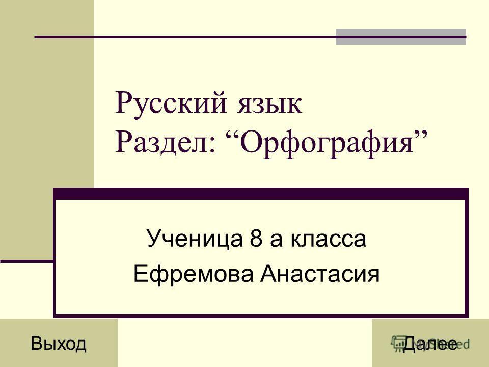 Русский язык Раздел: Орфография Ученица 8 а класса Ефремова Анастасия ВыходДалее