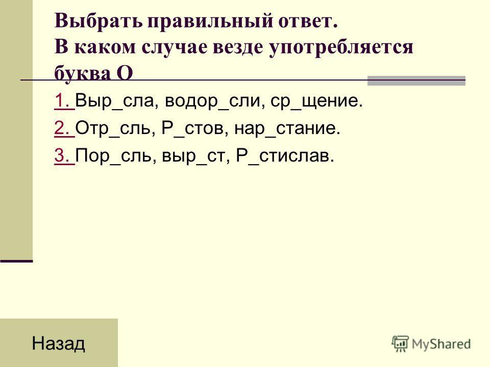 Выбрать правильный ответ. В каком случае везде употребляется буква О 1. 1. Выр_сла, водор_сли, ср_щение. 2. 2. Отр_сль, Р_стов, нар_стание. 3. 3. Пор_сль, выр_ст, Р_стислав. Назад