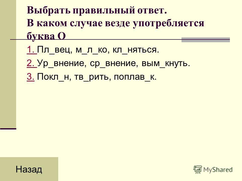 Выбрать правильный ответ. В каком случае везде употребляется буква О 1. 1. Пл_вец, м_л_ко, кл_няться. 2. 2. Ур_внение, ср_внение, вым_кнуть. 3.3. Покл_н, тв_рить, поплав_к. Назад