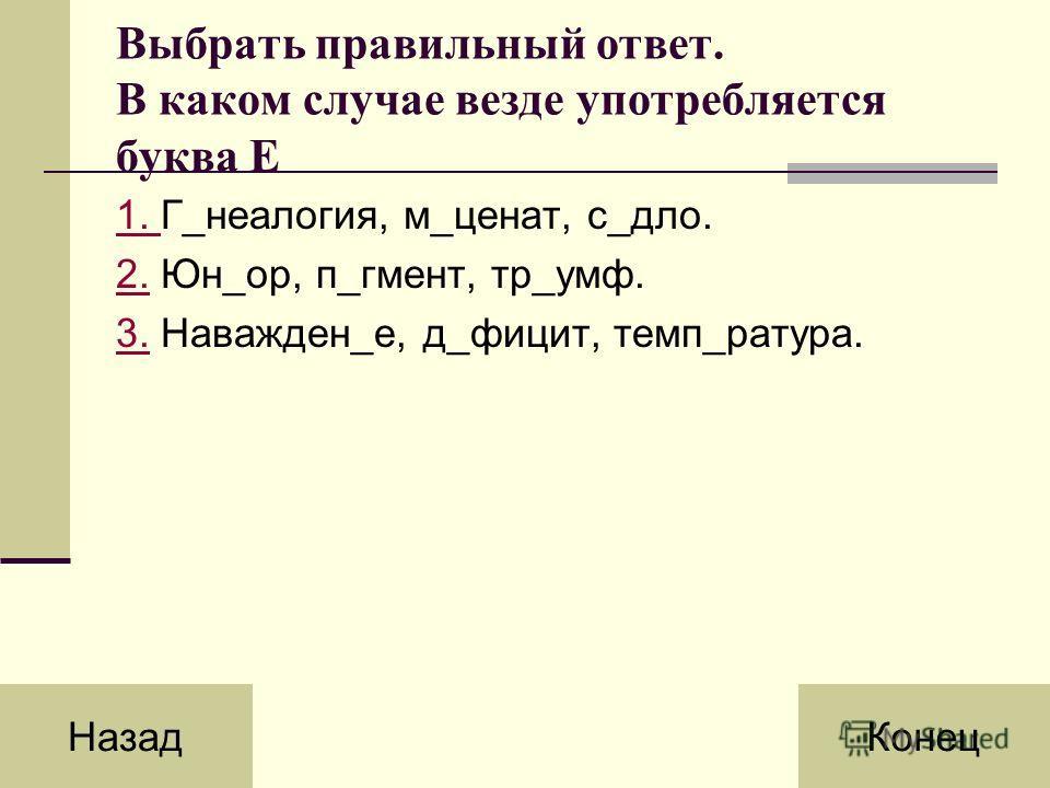 Выбрать правильный ответ. В каком случае везде употребляется буква Е 1. 1. Г_неалогия, м_ценат, с_дло. 2.2. Юн_ор, п_гмент, тр_умф. 3.3. Наважден_е, д_фицит, темп_ратура. НазадКонец