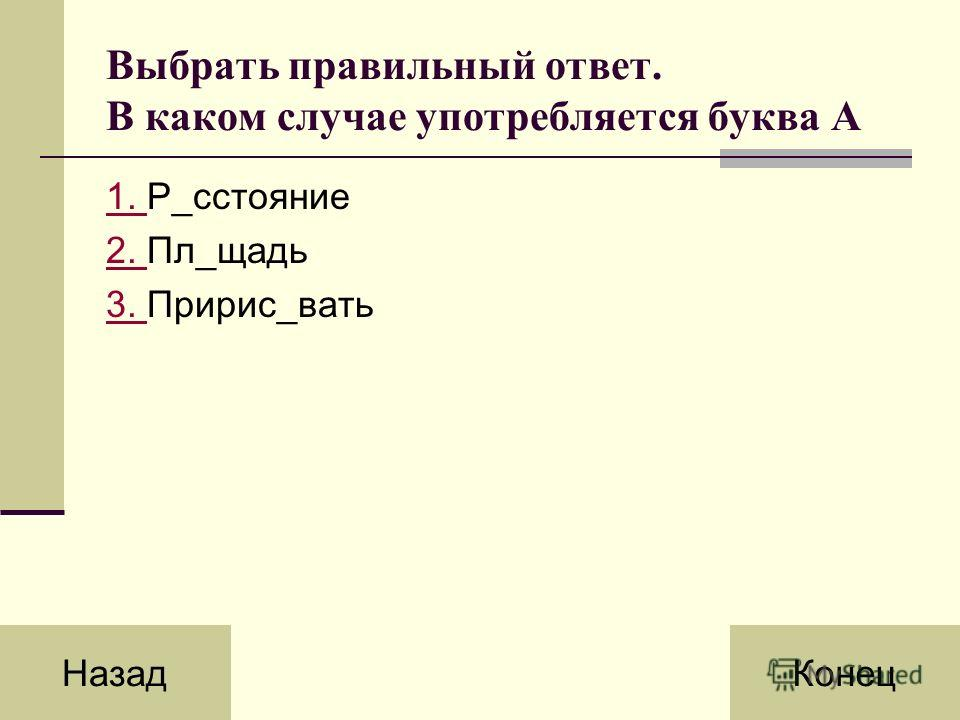 Выбрать правильный ответ. В каком случае употребляется буква А 1. 1. Р_сстояние 2. 2. Пл_щадь 3. 3. Пририс_вать НазадКонец