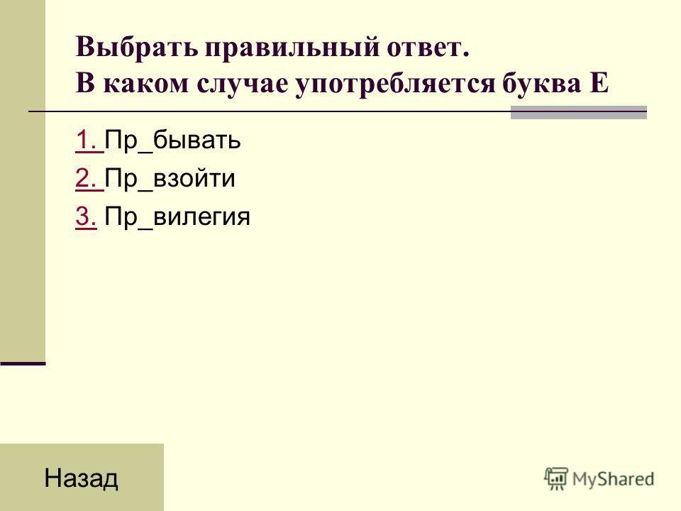 Выбрать правильный ответ. В каком случае употребляется буква Е 1. 1. Пр_бывать 2. 2. Пр_взойти 3.3. Пр_вилегия Назад