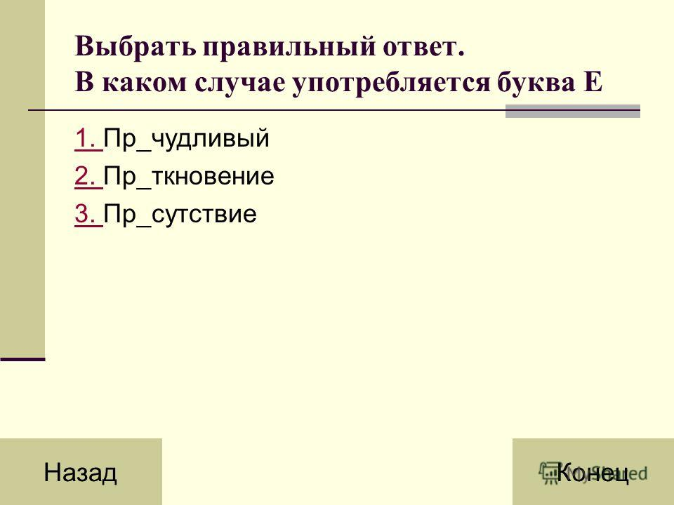 Выбрать правильный ответ. В каком случае употребляется буква Е 1. 1. Пр_чудливый 2. 2. Пр_ткновение 3. 3. Пр_сутствие НазадКонец