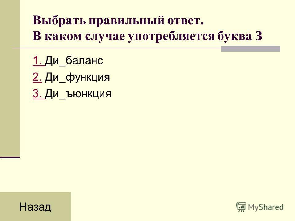 Выбрать правильный ответ. В каком случае употребляется буква З 1. 1. Ди_баланс 2.2. Ди_функция 3. 3. Ди_ъюнкция Назад