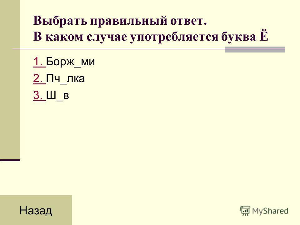 Выбрать правильный ответ. В каком случае употребляется буква Ё 1. 1. Борж_ми 2. 2. Пч_лка 3. 3. Ш_в Назад