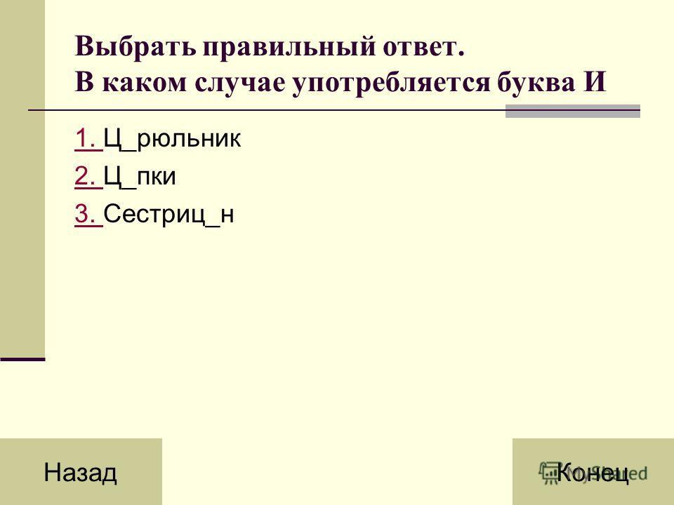 Выбрать правильный ответ. В каком случае употребляется буква И 1. 1. Ц_рюльник 2. 2. Ц_пки 3. 3. Сестриц_н НазадКонец