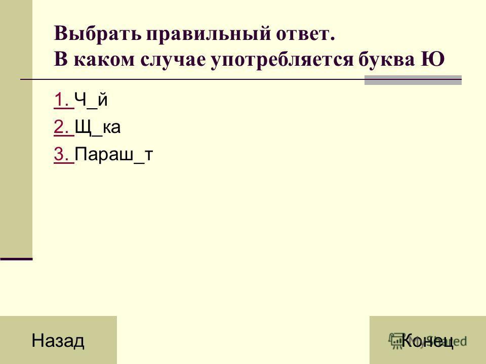 Выбрать правильный ответ. В каком случае употребляется буква Ю 1. 1. Ч_й 2. 2. Щ_ка 3. 3. Параш_т НазадКонец