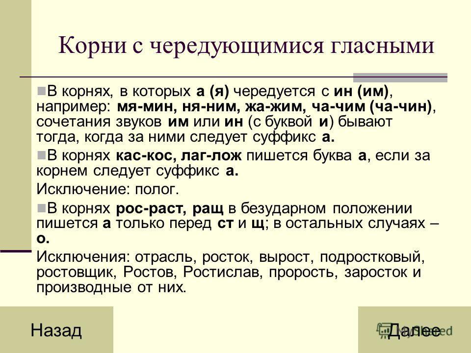 Корни с чередующимися гласными В корнях, в которых а (я) чередуется с ин (им), например: мя-мин, ня-ним, жа-жим, ча-чим (ча-чин), сочетания звуков им или ин (с буквой и) бывают тогда, когда за ними следует суффикс а. В корнях кас-кос, лаг-лож пишется